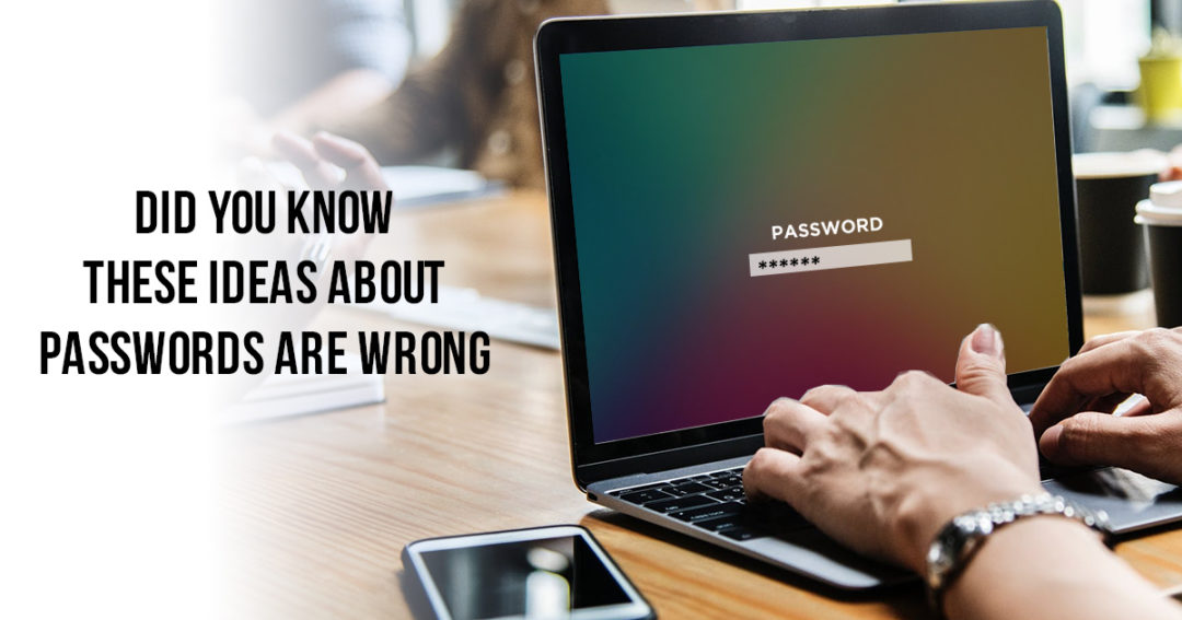 IT Team has Done you Wrong! These Ideas About Passwords are Wrong